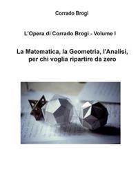 L'Opera Di Corrado Brogi - Volume I: La Matematica, La Geometria, L'Analisi Per Chi Voglia Ripartire Da Zero