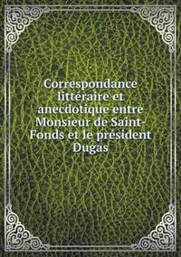 Correspondance Litteraire Et Anecdotique Entre Monsieur de Saint-Fonds Et Le President Dugas