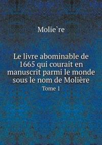 Le Livre Abominable de 1665 Qui Courait En Manuscrit Parmi Le Monde Sous Le Nom de Moliere Tome 1