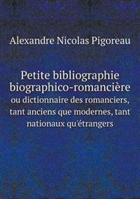 Petite Bibliographie Biographico-Romanciere Ou Dictionnaire Des Romanciers, Tant Anciens Que Modernes, Tant Nationaux Qu'etrangers