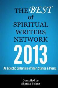 The Best of Spiritual Writers Network 2013: An Eclectic Collection of Short Stories & Poems