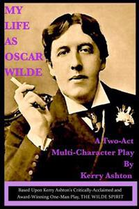 My Life as Oscar Wilde: A Full-Character Play Based Upon the One-Man Play, the Wilde Spirit