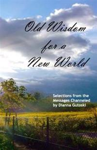 Old Wisdom for a New World: Selections from the Messages Channeled by Dianna Gutoski