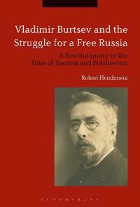 Vladimir Burtsev and the Struggle for a Free Russia: A Revolutionary in the Time of Tsarism and Bolshevism