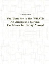 You Want Me to Eat WHAT?: An American's Survival Cookbook for Living Abroad