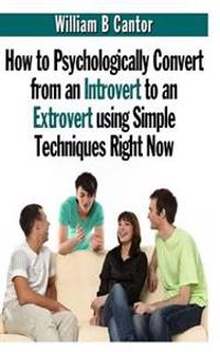 How to Psychologically Convert from an Introvert to an Extrovert Using Simple Techniques Right Now