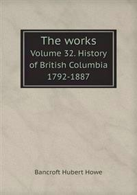 The Works Volume 32. History of British Columbia 1792-1887