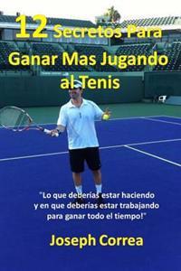 12 Secretos Para Ganar Mas Jugando Al Tenis!: Lo Que Deberias Estar Haciendo y En Que Deberias Estar Trabajando Para Ganar Todo El Tiempo