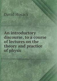 An Introductory Discourse, to a Course of Lectures on the Theory and Practice of Physic
