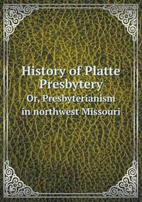 History of Platte Presbytery Or, Presbyterianism in Northwest Missouri