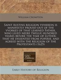 Saint Austins Religion Vvherein Is Manifestly Proued Out of the Vvorkes of That Learned Father, Who Liued Neere Twelue Hundred Yeares Before the Time of Luther; That He Dissented from Poperie, and Agreed with the Religion of the Protestants (1625)