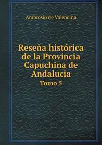 Resena Historica de La Provincia Capuchina de Andalucia Tomo 5