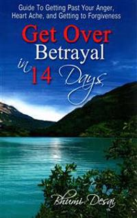 Get Over Betrayal in 14 Days: Guide to Getting Past Your Anger, Heart Ache, and Getting to Forgiveness...