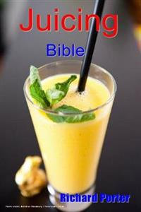 Juicing Bible: Beginners Guide to Juicing to Detox, Lose Weight, Feel Young and Look Great