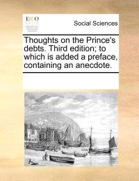 Thoughts on the Prince's Debts. Third Edition; To Which Is Added a Preface, Containing an Anecdote