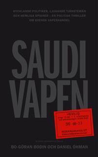 Saudivapen : hycklande politiker, ljugande tjänstemän och hemliga spioner - en politisk thriller om svensk vapenhandel
