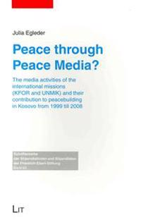 Peace Through Peace Media?: The Media Activities of the International Missions (Kfor and Unmik) and Their Contribution to Peacebuilding in Kosovo