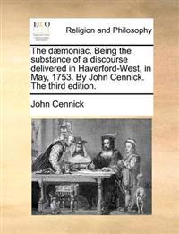 The D moniac. Being the Substance of a Discourse Delivered in Haverford-West, in May, 1753. by John Cennick. the Third Edition