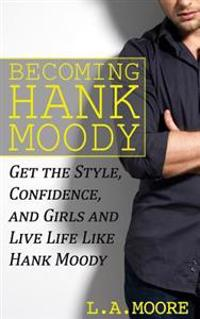 Becoming Hank Moody: Get the Style, Confidence, and Girls and Live Life Like Hank Moody