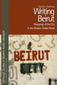 Writing Beirut: Mappings of the City in the Modern Arabic Novel