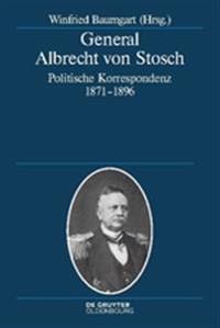 General Albrecht Von Stosch: Politische Korrespondenz 1871-1896