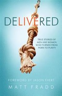 Delivered: True Stories of Men and Women Who Turned from Porn to Purity