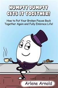 Humpy Dumpty Gets It Together: How to Put Your Broken Pieces Back Together Again and Fully Embrace Life