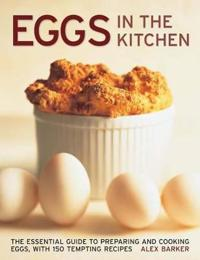 Eggs in the Kitchen: The Essential Guide to Preparing and Cooking Eggs
