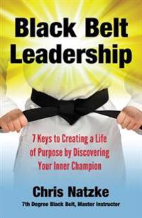 Black Belt Leadership: Creating a Life of Purpose by Discovering Your Inner Champion