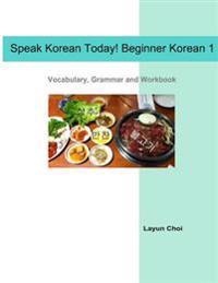 Speak Korean Today! Beginner Korean 1: Vocabulary, Grammar and Workbook