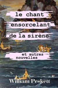 Le Chant Ensorcelant de La Sirene: Et Autres Nouvelles