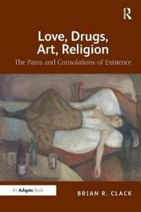 Love, Drugs, Art, Religion: The Pains and Consolations of Existence