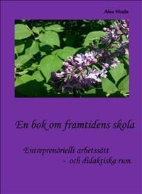 En bok om framtidens skola : entreprenöriellt arbetssätt och didaktiska rum