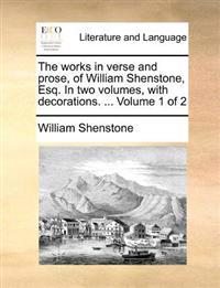 The Works in Verse and Prose, of William Shenstone, Esq. in Two Volumes, with Decorations. ... Volume 1 of 2