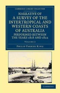 Narrative of a Survey of the Intertropical and Western Coasts of Australia, Performed between the Years 1818 and 1822 2 Volume Set Narrative of a Survey of the Intertropical and Western Coasts of Australia, Performed between the Years 1818 and 1822
