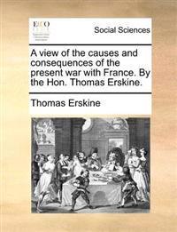 A View of the Causes and Consequences of the Present War with France. by the Hon. Thomas Erskine.