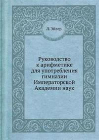 Rukovodstvo K Arifmetike Dlya Upotrebleniya Gimnazii Imperatorskoj Akademii Nauk