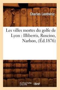 Les Villes Mortes Du Golfe de Lyon: Illiberris, Ruscino, Narbon, (�d.1876)