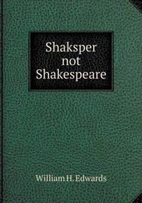 Shaksper Not Shakespeare