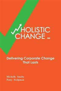 Wholistic Change: Delivering Corporate Change That Lasts