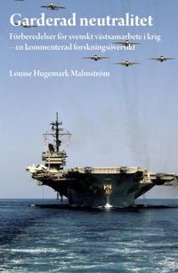 Garderad neutralitet : förberedelser för svenskt västsamarbete i krig : en kommenterad forskningsöversikt