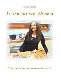 In Cucina Con Monica: Tante Ricette Per Un Mese Di Bonta'