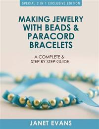 Making Jewelry with Beads and Paracord Bracelets: A Complete and Step by Step Guide: (Special 2 in 1 Exclusive Edition)