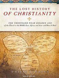 The Lost History of Christianity: The Thousand-Year Golden Age of the Church in the Middle East, Africa, and Asia -- And How It Died