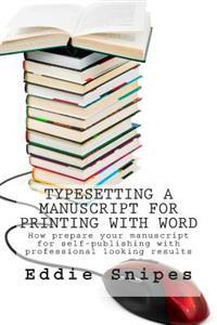 Typesetting a Manuscript for Printing with Word: How Prepare Your Manuscript for Self-Publishing with Professional Looking Results