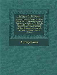 La Guerra Per Li Principi Cristiani Guerreggiata Contra I Saracini Corrente 1095: In Latino Dichiarata Per Ruberto Monaco E Traslatata in Volgare Per