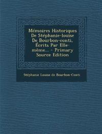 Mémoires Historiques De Stéphanie-louise De Bourbon-conti, Écrits Par Elle-même...
