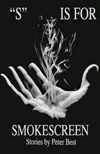 """S"" Is for Smokescreen: Stories by Peter Best"