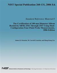 The Certification of 100 MM Diameter Silicon Resistivity Srms 2531 Through 2547 Using Dual-Configuration Four-Point Probe Measurement, 2006 Edition
