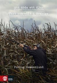 Att döda ett djur : jakt och vilt i Sverige